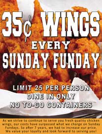 .35 cent Wings every Sunday Funday at Choppers Bar and Grill. Limit 25 per person. Dine-In Only. No To-Go containers. As we strive to continue to serve you fresh quality chicken wings, our costs have surpassed what we charge on Sunday Fundays. So after 7 years, we had to increase our price. We value your loyalty and look forward to serving you!
