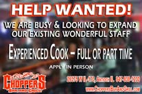 HELP WANTED! We are busy and looking to expand our existing wonderful staff. Experienced Cook – Full or Part Time Apply in Person at Choppers Bar and Grill.