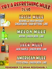 Try A Refreshing Mule $5.50 Irish Mule: Bushmills Irish Whiskey, Ginger Beer,  Dash Bitters and Lime Melon Mule: Midori, Ginger Beer and Lime Jack Mule: Jack Daniels, Ginger Beer and Lime American Mule: Tito's Vodka, Ginger Beer and Lime Remember To Drink Responsibly
