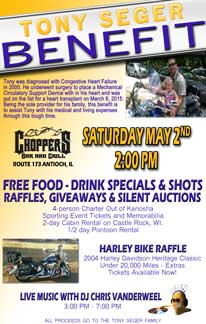 TONY SEGER BENEFIT Saturday, May 2nd  - 2 PM at Choppers  FREE FOOD – DRINK SPECIALS & SHOTS RAFFLES, GIVEAWAYS & SILENT AUCTIONS  4-person Charter Out of Kenosha Sporting Event Tickets and Memorabilia 2-day Cabin Rental on Castle Rock, WI.  1/2 day Pontoon Rental   HARLEY BIKE RAFFLE 2004 Harley Davidson Heritage Classic Under 20,000 Miles - Extras  Tickets Available Now!  LIVE MUSIC WITH DJ CHRIS VANDERWEEL 3:00 PM – 7:00 PM  ALL PROCEEDS GO TO THE TONY SEGER FAMILY